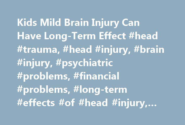 Kids Mild Brain Injury Can Have Long-Term Effect #head #trauma, #head #injury, #brain #injury, #psychiatric #problems, #financial #problems, #long-term #effects #of #head #injury, #kids, #children, #youth http://north-dakota.remmont.com/kids-mild-brain-injury-can-have-long-term-effect-head-trauma-head-injury-brain-injury-psychiatric-problems-financial-problems-long-term-effects-of-head-injury-kids-children-y/  # Kids' Mild Brain Injury Can Have Long-Term Effect By Maureen Salamon WEDNESDAY…