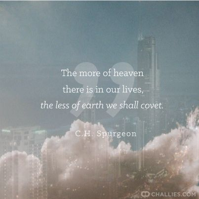The more of heaven there is in our lives, the less of earth we shall covet. —C.H. Spurgeon