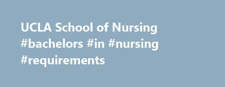 UCLA School of Nursing #bachelors #in #nursing #requirements http://vps.nef2.com/ucla-school-of-nursing-bachelors-in-nursing-requirements/  # Admission Requirements Admission Requirements for Bachelor of Science Program The UCLA School of Nursing admits new undergraduate students once each year at the freshman level and a limited number of transfer students at the junior level. The School requires completion of a supplemental application to allow potential students the opportunity to provide…