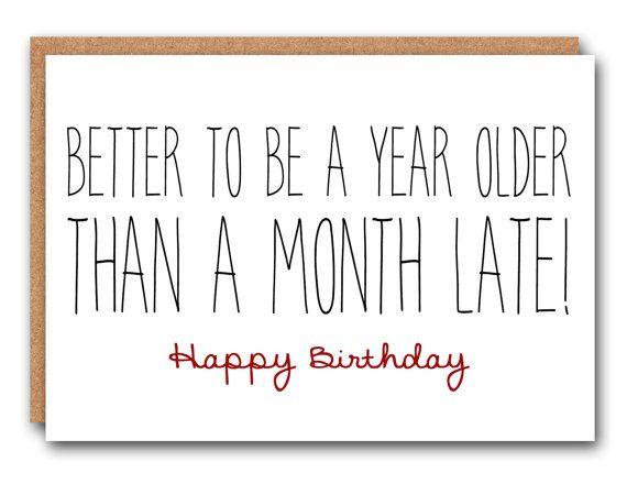 Scheda di compleanno divertente - meglio essere un anno più di un mese di ritardo!