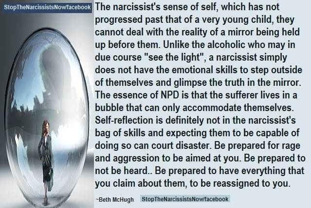 "The narcissist's sense of self, which has not progressed past that of a very young child, they cannot deal with the reality of a mirror being held up before them. Unlike the alcoholic who may in due course ""see the light"", a narcissist simply does not have the emotional skills to step outside of themselves and glimpse the truth in the mirror. The essence of NPD is that the sufferer lives in a bubble that can only accommodate themselves. Self-reflection is definitely not in the narcissist's…"