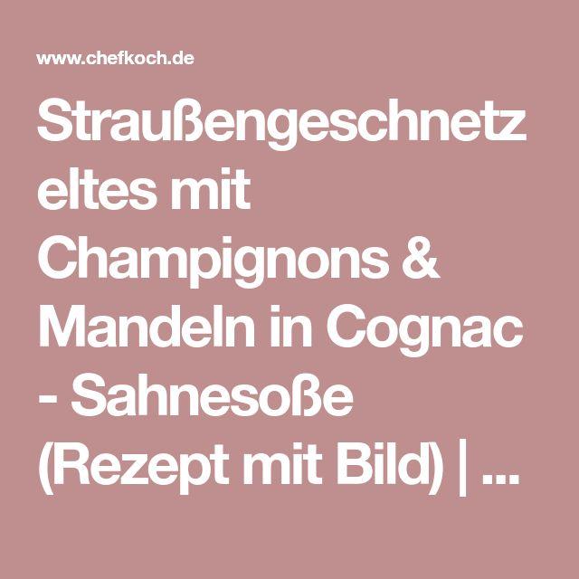 Straußengeschnetzeltes mit Champignons & Mandeln in Cognac - Sahnesoße (Rezept mit Bild) | Chefkoch.de