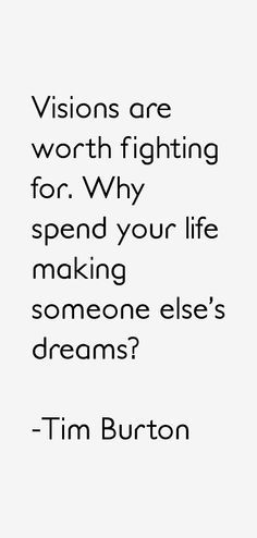 """""""Visions are worth fighting for. Why spend your life making someone else's dreams?"""" - Tim Burton"""