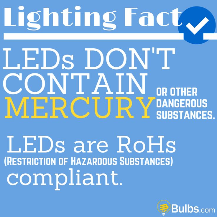 Lighting Fact: LEDs don't contain mercury or other dangerous substances. LEDs are RoHs (Restriction of Hazardous Substances) compliant.