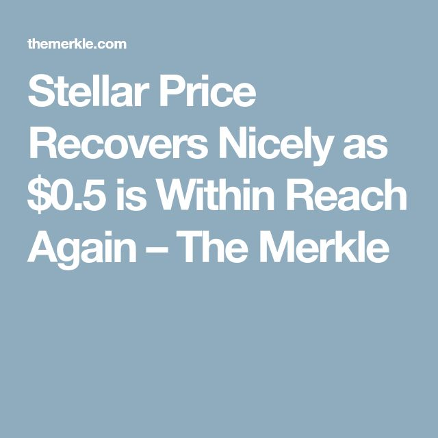 Stellar Price Recovers Nicely as $0.5 is Within Reach Again � The Merkle