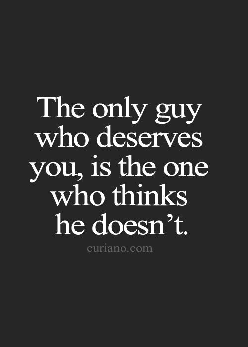 The only guy who deserves you is the one who thinks he doesn't.