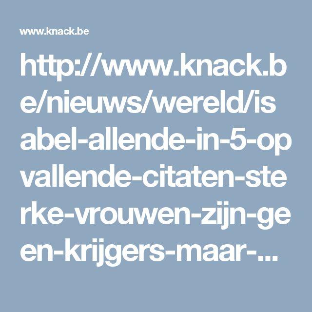 http://www.knack.be/nieuws/wereld/isabel-allende-in-5-opvallende-citaten-sterke-vrouwen-zijn-geen-krijgers-maar-volhouders/article-normal-830419.html
