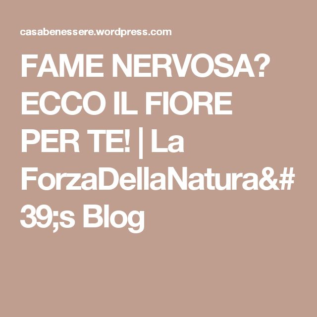 FAME NERVOSA? ECCO IL FIORE PER TE! | La ForzaDellaNatura's Blog
