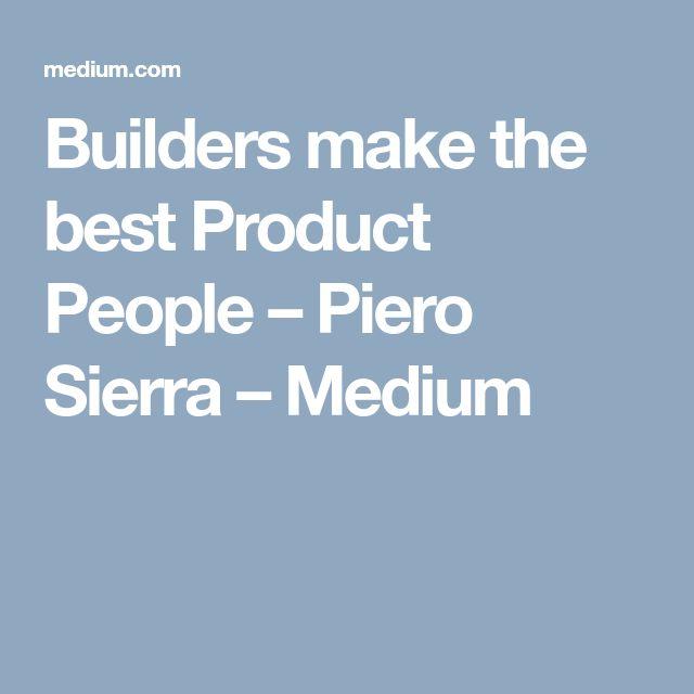 Builders make the best Product People – Piero Sierra – Medium