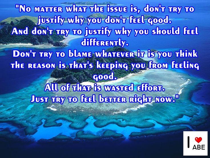 No importa cuál es el problema, no trates de justificar por qué no te sientes bien.  Y no trates de justificar por qué deberías sentirte diferente.  No trates de culpar a lo que sea que piensas es la razón que te impide sentirte bien.  Todo eso es un esfuerzo desperdiciado.  Simplemente trata de sentirte mejor en este momento.