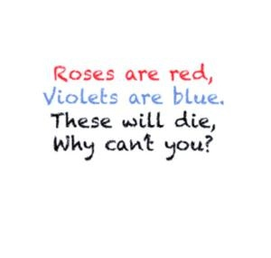 Roses are red, violets are blue. These will die, why can't you..? Lol