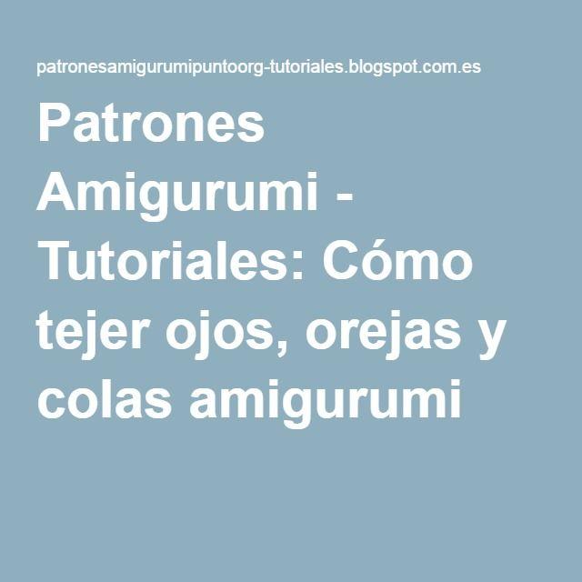 Patrones Amigurumi - Tutoriales: Cómo tejer ojos, orejas y colas amigurumi                                                                                                                                                                                 Más