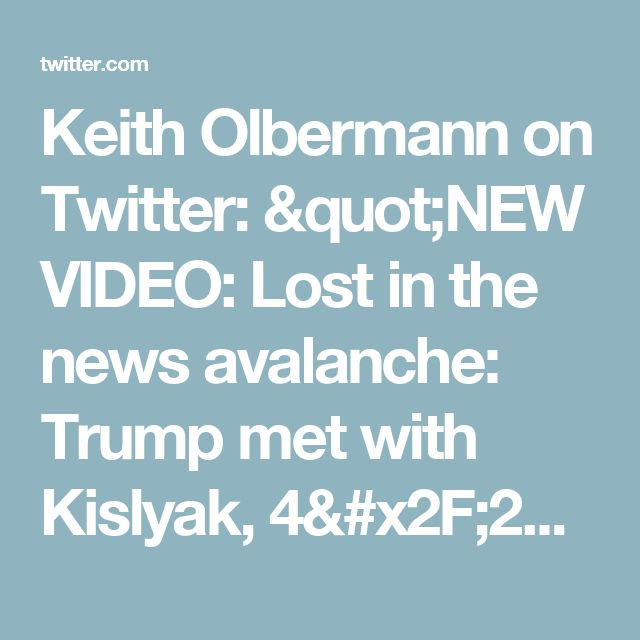 "Keith Olbermann on Twitter: ""NEW VIDEO: Lost in the news avalanche: Trump met with Kislyak, 4/27/16. Congress, FBI investigating what they said https://t.co/uFBkPvR5pr"""
