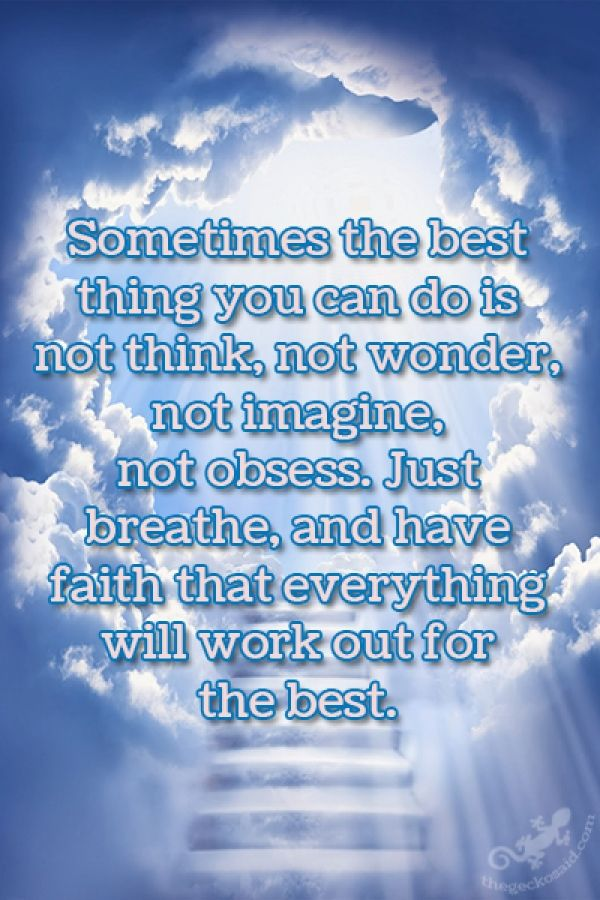 """""""Sometimes the best thing you can do is not think, not wonder, not imagine, not obsess. Just breathe, and have faith that everything will work out for the best.""""  #sometimes #best #think #wonder #imagine #obsess #breathe #faith #everything #quotes    ©The Gecko Said - Beautiful Quotes"""