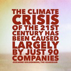 """90 companies caused two-thirds of man-made global warming emissions."""" http://www.theguardian.com/environment/interactive/2013/nov/20/which-fossil-fuel-companies-responsible-climate-change-interactive"""