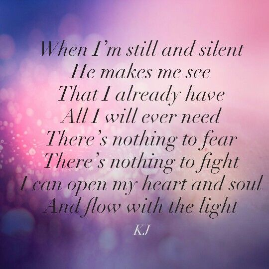 When I'm still and silent He makes me see That I already have All I will ever need  There's nothing to fear There's nothing to fight I can open my heart and soul And flow with the light #aPoembyKJ  #thehandfromupabove #faith