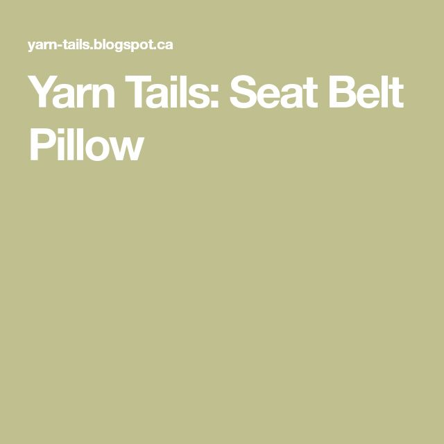 Yarn Tails: Seat Belt Pillow