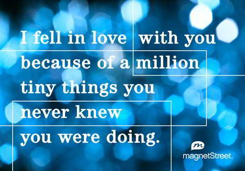 Unique Wedding Quote  |  I fell in love with you because of a million tiny things that you never knew you were doing.  |  MagnetStreet.com