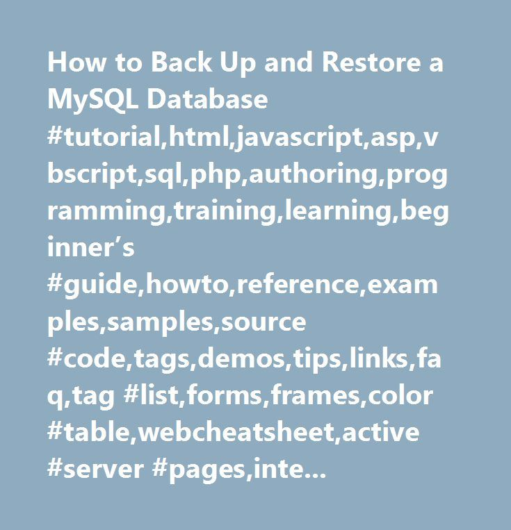 How to Back Up and Restore a MySQL Database #tutorial,html,javascript,asp,vbscript,sql,php,authoring,programming,training,learning,beginner's #guide,howto,reference,examples,samples,source #code,tags,demos,tips,links,faq,tag #list,forms,frames,color #table,webcheatsheet,active #server #pages,internet,database,development,web #building,webmaster,html #guide,php #hypertext #preprocessor, #structured #query #language…