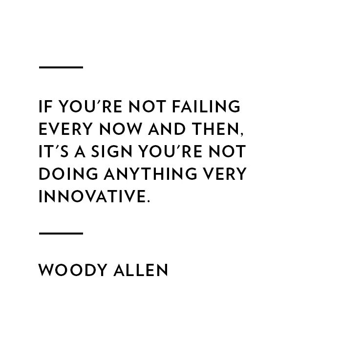 If you're not failing every now and then, it's a sign you're not doing anything very innovative. --Woody Allen