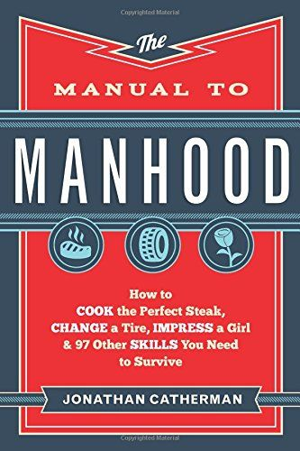 The Manual to Manhood: How to Cook the Perfect Steak, Change a Tire, Impress a Girl