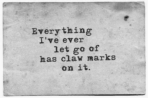Everything I've ever let go of has claw marks on it | Inspirational Quotes