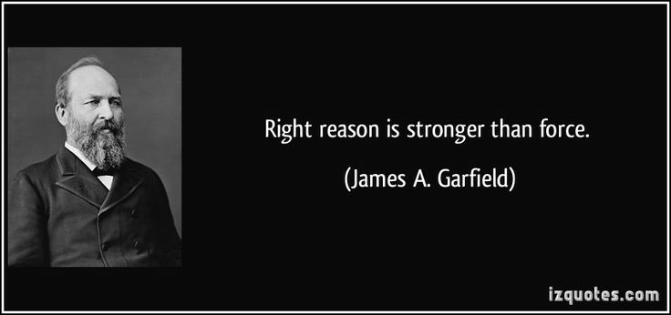 President Garfield Quotes   Right reason is stronger than force. - James A. Garfield