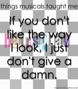 Things Musicals Taught Me: If you don't like the way I look, I just don't give a damn