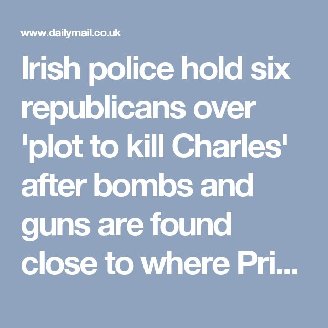 Irish police hold six republicans over 'plot to kill Charles' after bombs and guns are found close to where Prince will visit next week | Daily Mail Online