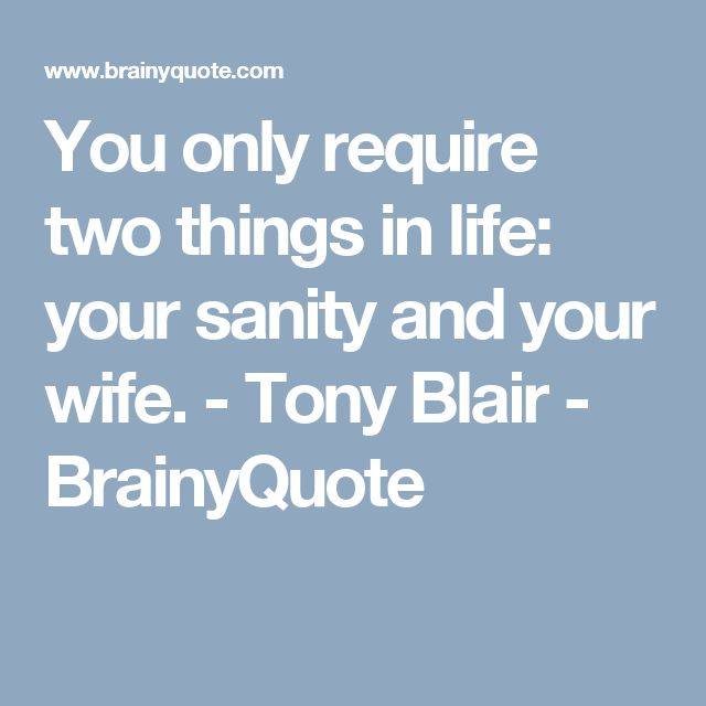 You only require two things in life: your sanity and your wife. - Tony Blair - BrainyQuote