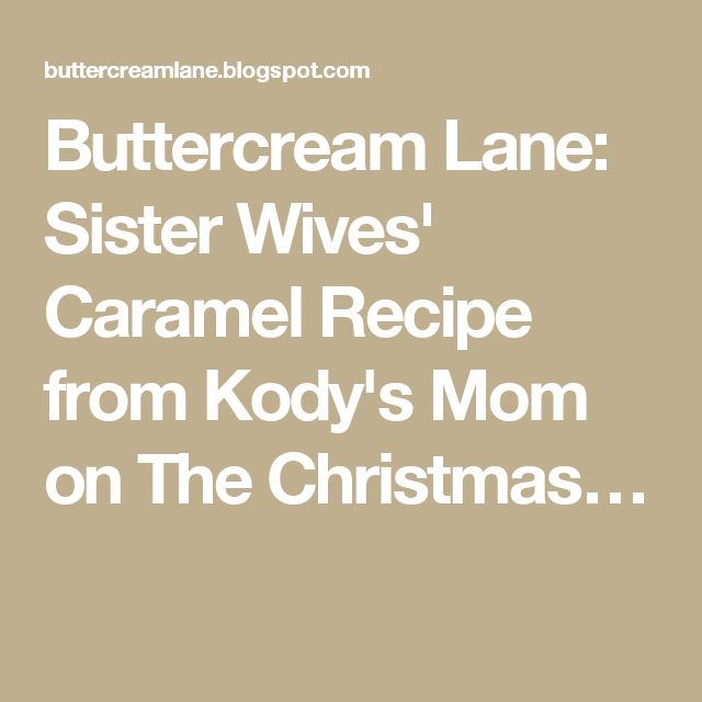 Buttercream Lane: Sister Wives' Caramel Recipe from Kody's Mom on The Christmas…