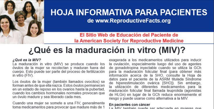 ¿Qué es la maduración in vitro (MIV)? (What is IVM?) La maduración in vitro (MIV) se produce cuando los óvulos de la mujer se recolectan y maduran fuera del cuerpo. Esto puede ser parte del proceso de fertilización in vitro (FIV). http://www.reproductivefacts.org/Que_es_la_maduracion_in_vitro_MIV/