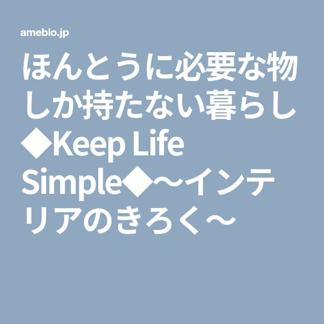 ほんとうに必要な物しか持たない暮らし◆Keep Life Simple◆〜インテリアのきろく〜