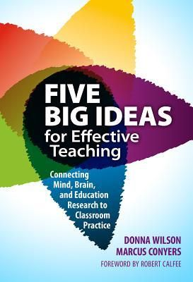 Five big ideas for effective teaching: connecting mind, brain, and education research to classroom practice  by Donna Wilson & Marcus Conyers
