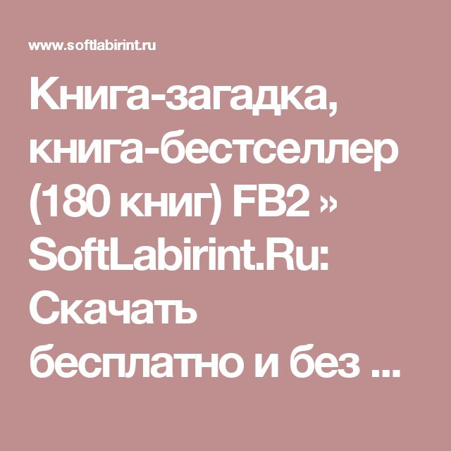 Книга-загадка, книга-бестселлер (180 книг) FB2 » SoftLabirint.Ru: Скачать бесплатно и без регистрации - Самые Популярные Новости Интернета