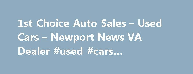 1st Choice Auto Sales – Used Cars – Newport News VA Dealer #used #cars #columbus #ohio http://cars.nef2.com/1st-choice-auto-sales-used-cars-newport-news-va-dealer-used-cars-columbus-ohio/  #car used for sale # 1st Choice Auto Sales – Newport News VA, 23601 Welcome to 1st Choice Auto Sales Used Cars lot in Newport News VA serving Hampton Smithfield At 1st Choice Auto Sales, a Newport News Used Cars lot, takes pride in everything we do. We offer used cars for sale, used vehicles, usedcars…
