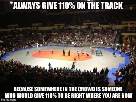 Always give 110% on the track, because somewhere in the crowd is someone who would give 110% to be right where you are. // Derby