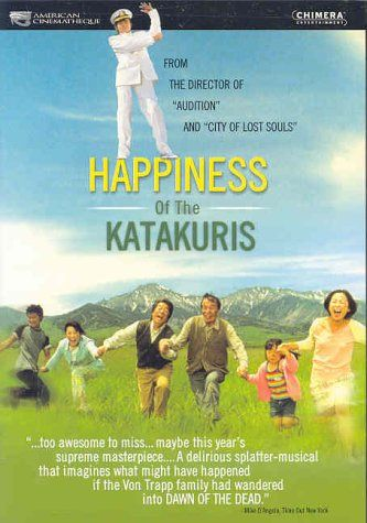 The Happiness of the Katakuris (Japan, 2001). Directed by Takashi Miike. A surreal horror-comedy in the farce tradition, which includes claymation sequences, musical and dance numbers and dream sequences. A family open an inn in the mountains. Unfortunately, through no fault of their own, none of their guests leave their rooms alive. In order to protect their business, the family resorts to burying the corpses in the backyard, but this only leads to a zombie problem.