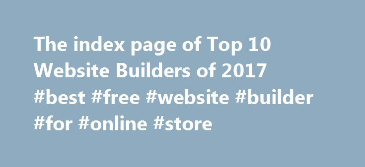 The index page of Top 10 Website Builders of 2017 #best #free #website #builder #for #online #store http://wisconsin.remmont.com/the-index-page-of-top-10-website-builders-of-2017-best-free-website-builder-for-online-store/  # The Top Website Builders of 2017 This site is a free online resource that strives to offer helpful content and comparison features to its visitors. Read More Please be advised that the operator of this site accepts advertising compensation from certain companies that…