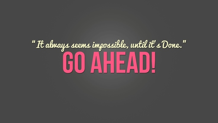 it always seems impossible, until it's done. GO AHEAD
