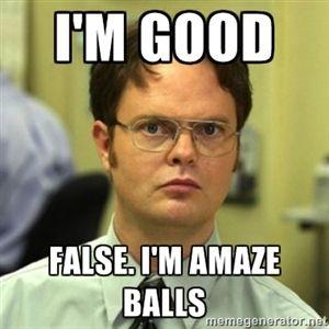 I'm Good False. I'm Amaze Balls | Dwight Meme