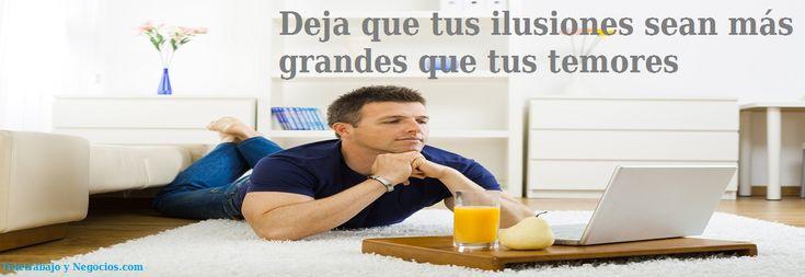 Deja que tus ilusiones sean mas grandes que tus temores. http://teletrabajoynegocios.com