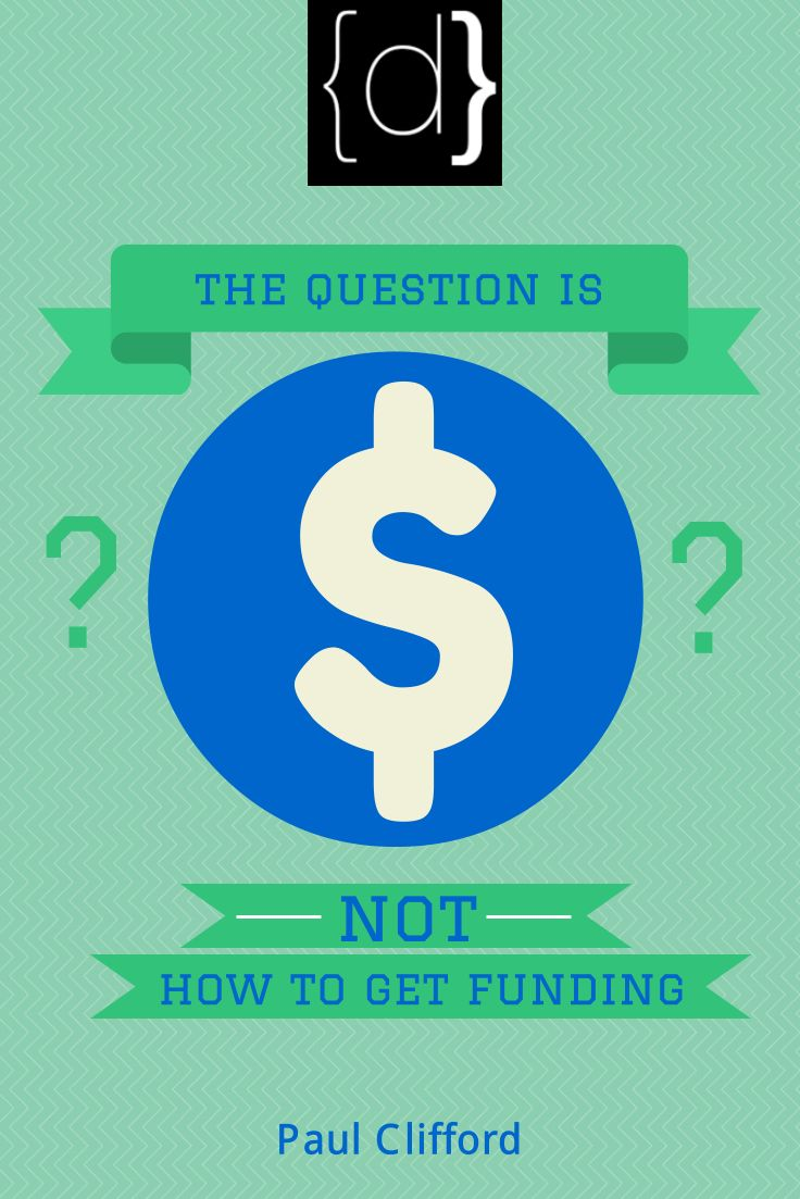 http://www.disruptware.com/business/the-question-is-not-how-to-get-funding/