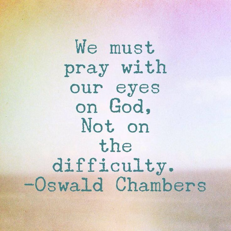 We must pray with our eyes on God, not on the difficulty. ~ Oswald Chambers
