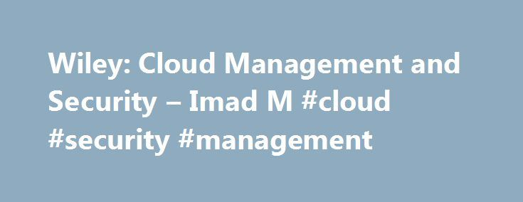 Wiley: Cloud Management and Security – Imad M #cloud #security #management http://singapore.nef2.com/wiley-cloud-management-and-security-imad-m-cloud-security-management/  # Cloud Management and Security Written by an expert with over 15 years experience in the field, this book establishes the foundations of Cloud computing, building an in-depth and diverse understanding of the technologies behind Cloud computing. In this book, the author begins with an introduction to Cloud computing…
