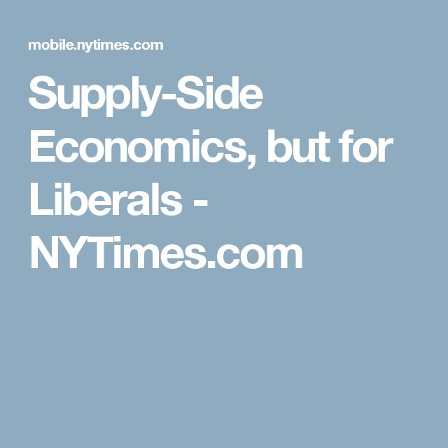 Supply-Side Economics, but for Liberals - NYTimes.com