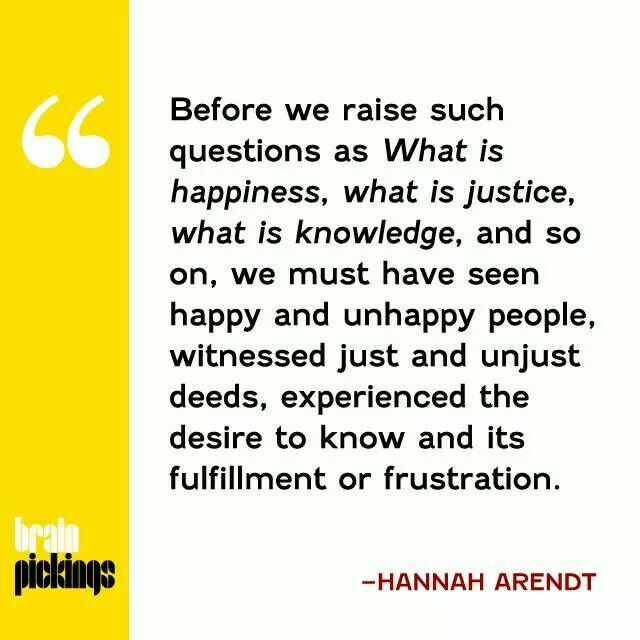 """Before we raise such questions as What is happiness, what is justice, what is knowledge, and so on, we must have seen happy and unhappy people, witnessed just and unjust deeds, experienced the desire to know and its fulfillment or frustration."" - Hannah Arendt quote from Brain Pickings"