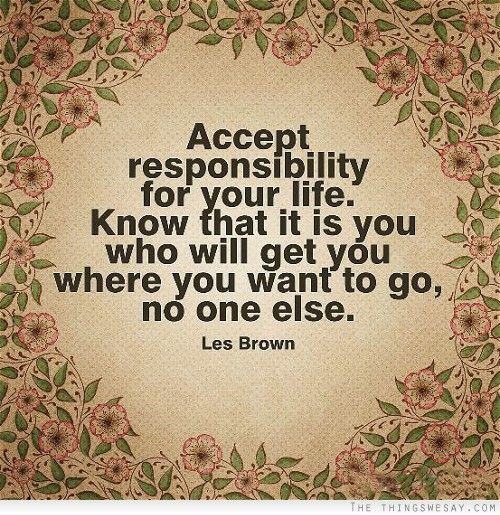 Accept responsibility for your life know that it is you who will get you where you want to go no one else