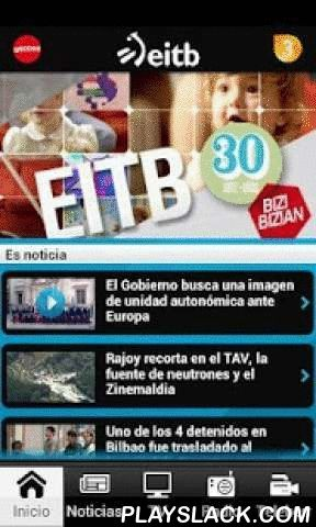 EITB  Android App - playslack.com ,  Multimedia and multilingual application (Spanish, Basque, French and English) to get the latest world, life, politics, sports and culture news in the Basque Country from the Basque media group EITB. The application allows you to follow the special events streamed live on eitb.com as well as the broadcasts of the most outstanding sport, cultural, social and entertainment events in the Basque Country. You can also listen to EITB's five radio stations: Radio…