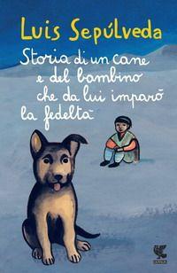 Storia di un cane e del bambino che da lui imparò la fedeltà - Luis Sepulveda…